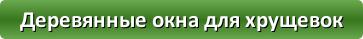 button_derevyannye-okna-dlya-xrushhevok